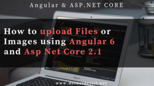 How to upload file using Angular 6 and Asp Net Core 2.1 web API